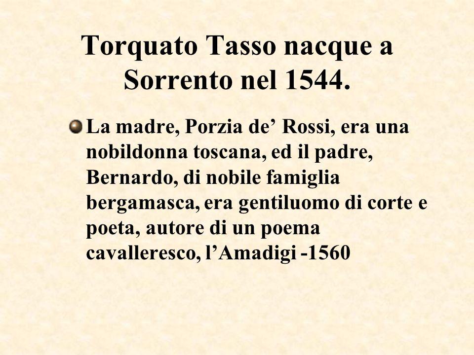 Torquato Tasso nacque a Sorrento nel 1544. La madre, Porzia de Rossi, era una nobildonna toscana, ed il padre, Bernardo, di nobile famiglia bergamasca