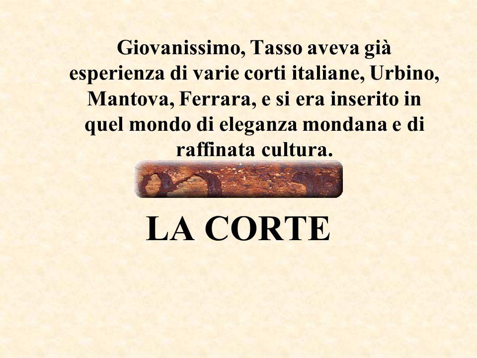 Giovanissimo, Tasso aveva già esperienza di varie corti italiane, Urbino, Mantova, Ferrara, e si era inserito in quel mondo di eleganza mondana e di r