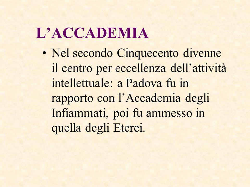 LACCADEMIA Nel secondo Cinquecento divenne il centro per eccellenza dellattività intellettuale: a Padova fu in rapporto con lAccademia degli Infiammat