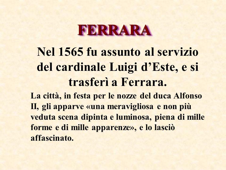 Nel 1565 fu assunto al servizio del cardinale Luigi dEste, e si trasferì a Ferrara. La città, in festa per le nozze del duca Alfonso II, gli apparve «