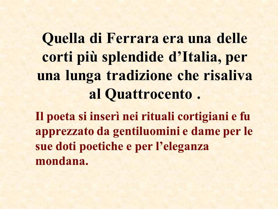 Quella di Ferrara era una delle corti più splendide dItalia, per una lunga tradizione che risaliva al Quattrocento. Il poeta si inserì nei rituali cor