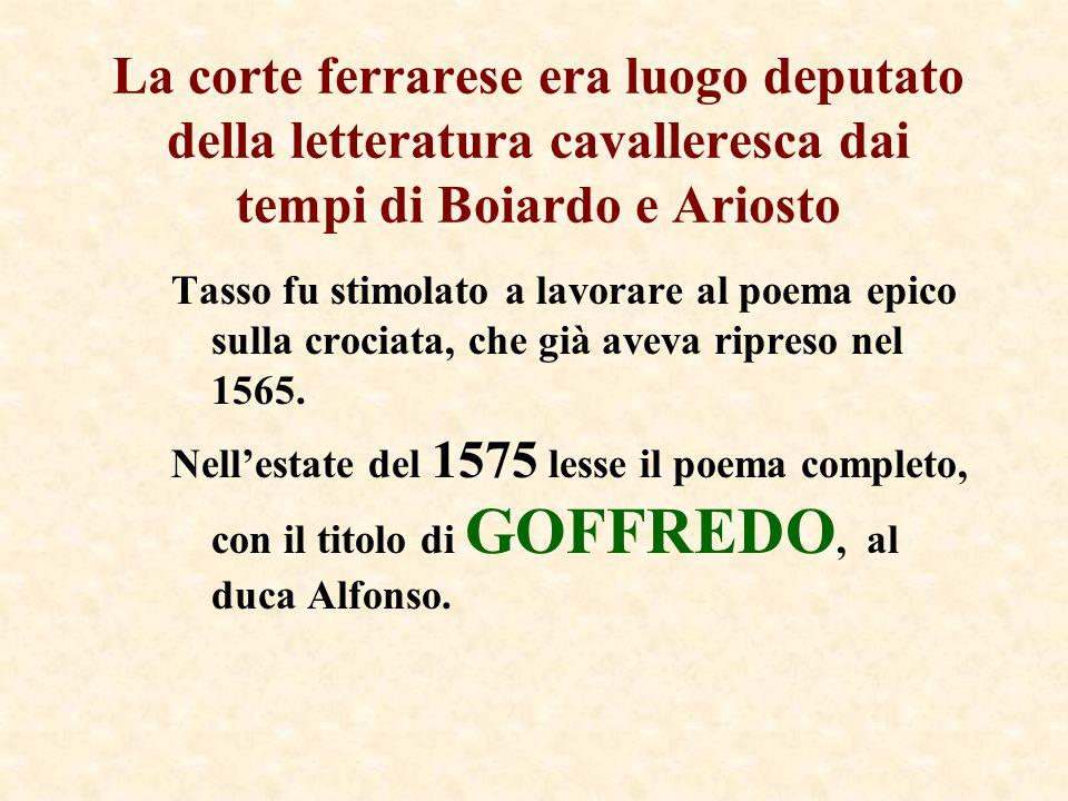 La corte ferrarese era luogo deputato della letteratura cavalleresca dai tempi di Boiardo e Ariosto Tasso fu stimolato a lavorare al poema epico sulla