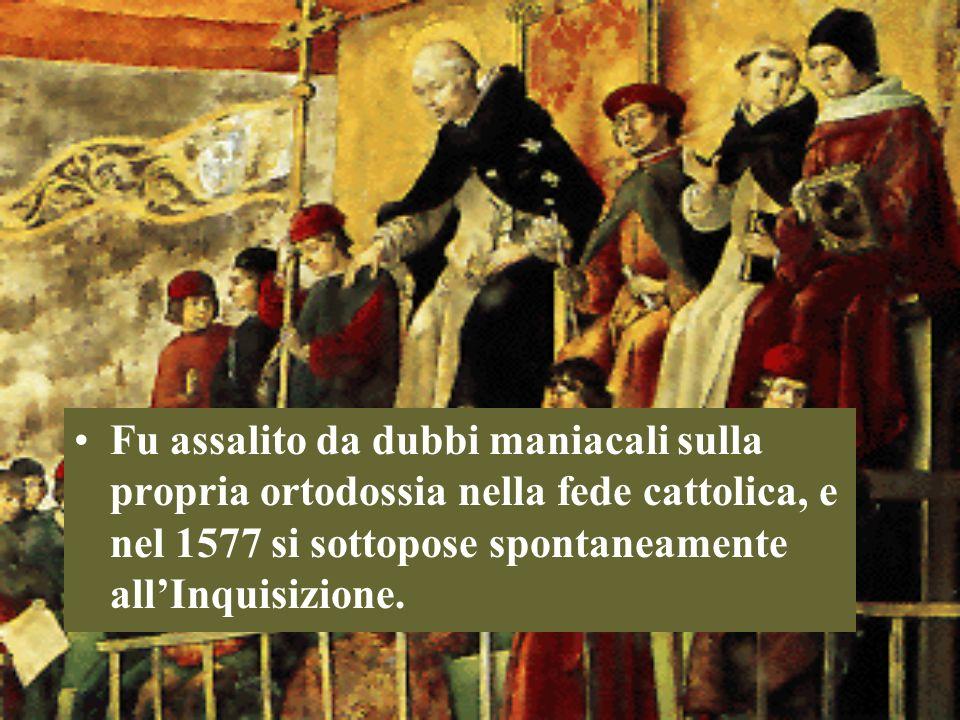Fu assalito da dubbi maniacali sulla propria ortodossia nella fede cattolica, e nel 1577 si sottopose spontaneamente allInquisizione.