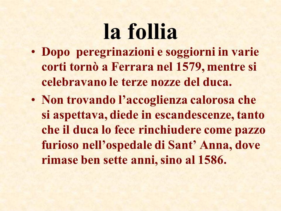 la follia Dopo peregrinazioni e soggiorni in varie corti tornò a Ferrara nel 1579, mentre si celebravano le terze nozze del duca. Non trovando laccogl