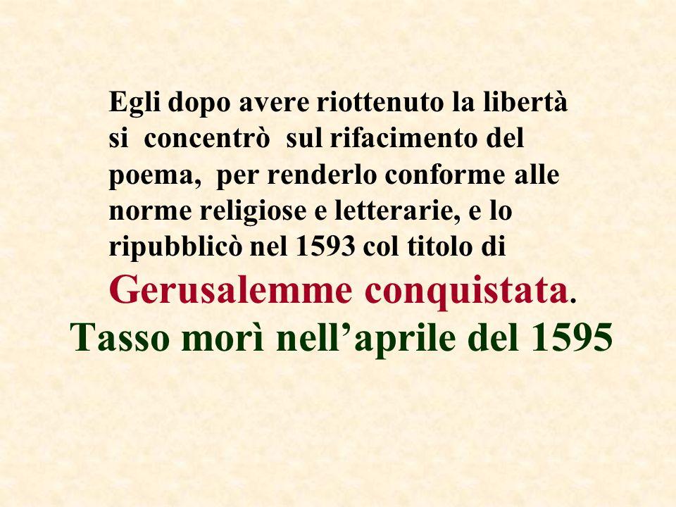 Tasso morì nellaprile del 1595 Egli dopo avere riottenuto la libertà si concentrò sul rifacimento del poema, per renderlo conforme alle norme religios