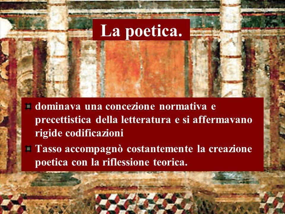 La poetica. dominava una concezione normativa e precettistica della letteratura e si affermavano rigide codificazioni Tasso accompagnò costantemente l