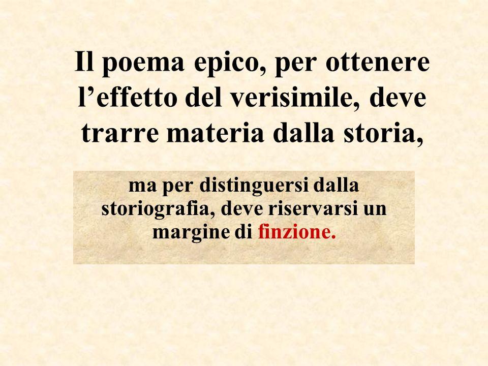 Il poema epico, per ottenere leffetto del verisimile, deve trarre materia dalla storia, ma per distinguersi dalla storiografia, deve riservarsi un mar