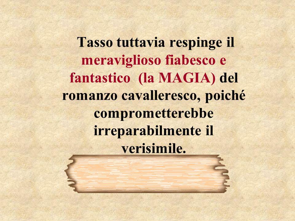 Tasso tuttavia respinge il meraviglioso fiabesco e fantastico (la MAGIA) del romanzo cavalleresco, poiché comprometterebbe irreparabilmente il verisim