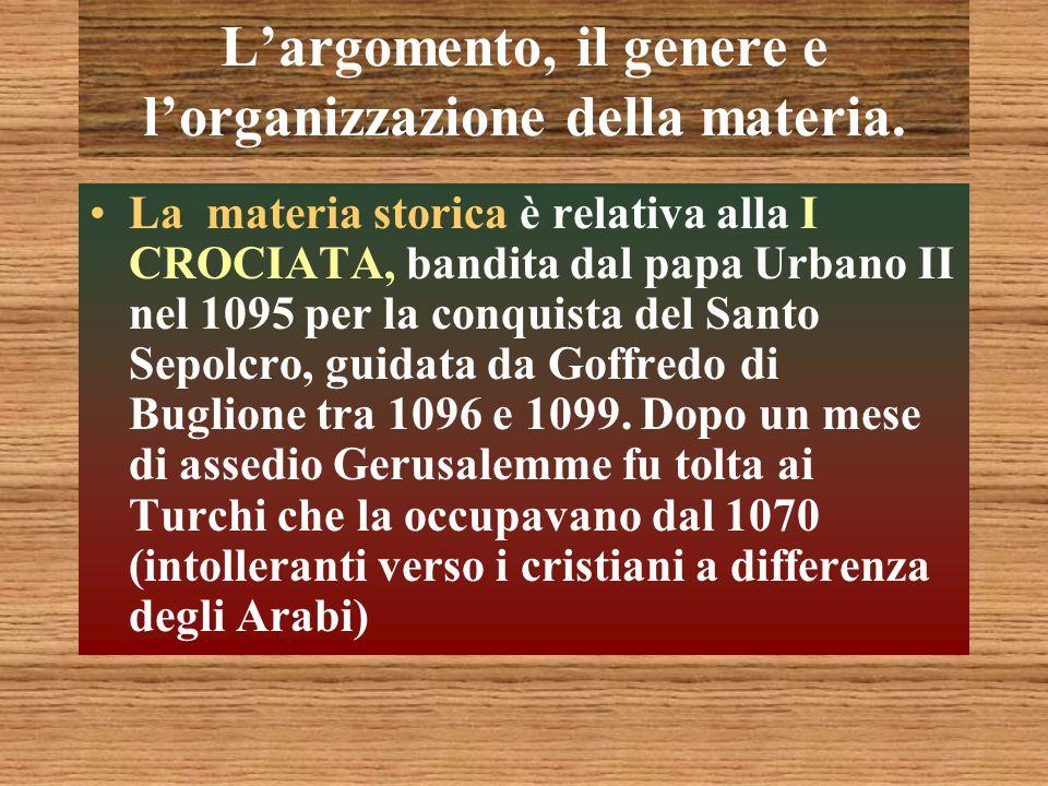 Largomento, il genere e lorganizzazione della materia. La materia storica è relativa alla I CROCIATA, bandita dal papa Urbano II nel 1095 per la conqu