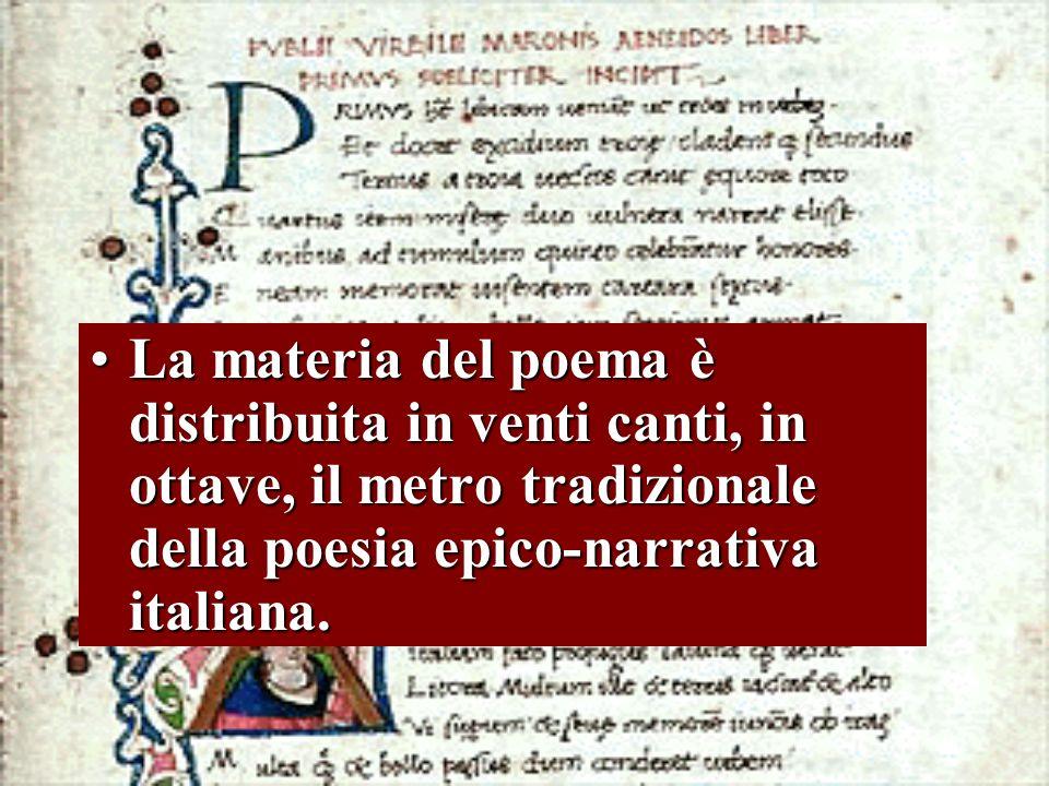 La materia del poema è distribuita in venti canti, in ottave, il metro tradizionale della poesia epico-narrativa italiana.La materia del poema è distr