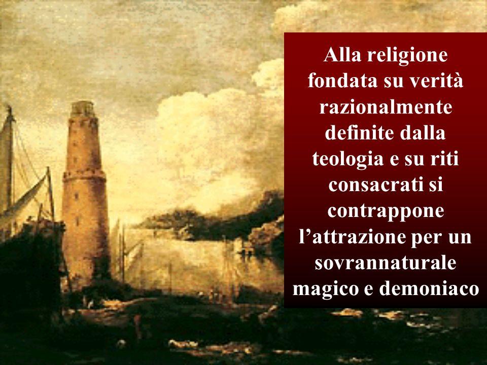 Alla religione fondata su verità razionalmente definite dalla teologia e su riti consacrati si contrappone lattrazione per un sovrannaturale magico e