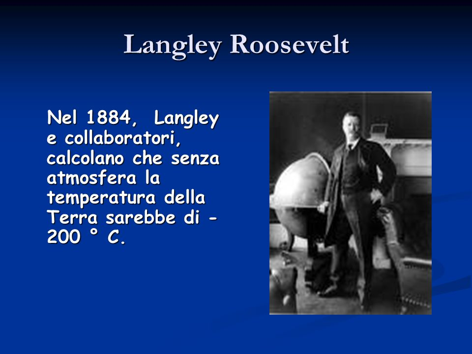Langley Roosevelt Nel 1884, Langley e collaboratori, calcolano che senza atmosfera la temperatura della Terra sarebbe di - 200 ° C. Nel 1884, Langley