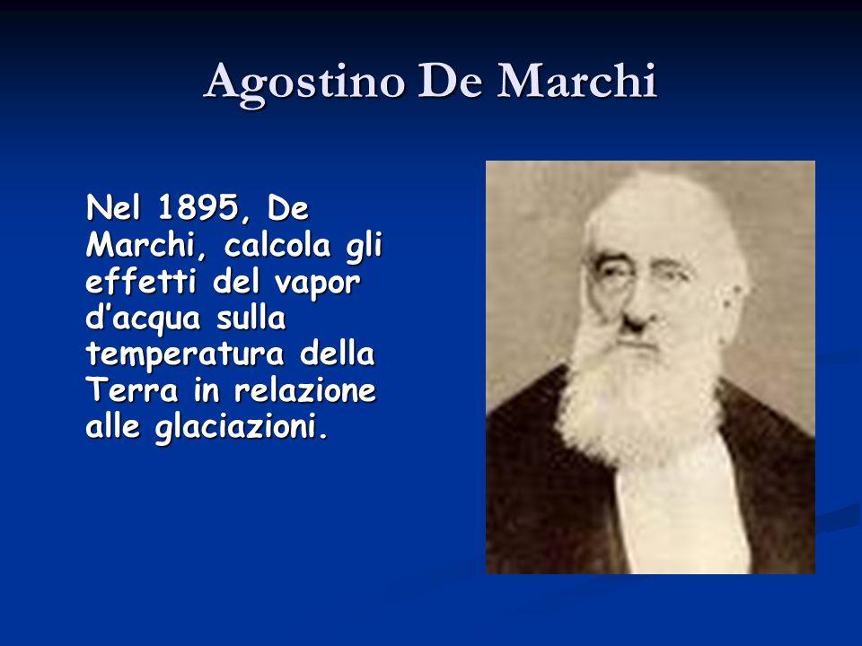 Agostino De Marchi Nel 1895, De Marchi, calcola gli effetti del vapor dacqua sulla temperatura della Terra in relazione alle glaciazioni. Nel 1895, De