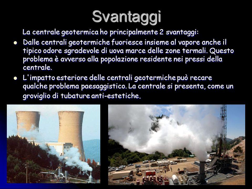 Svantaggi La centrale geotermica ho principalmente 2 svantaggi: La centrale geotermica ho principalmente 2 svantaggi: Dalle centrali geotermiche fuori