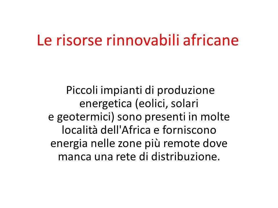Le risorse rinnovabili africane Piccoli impianti di produzione energetica (eolici, solari e geotermici) sono presenti in molte località dell'Africa e