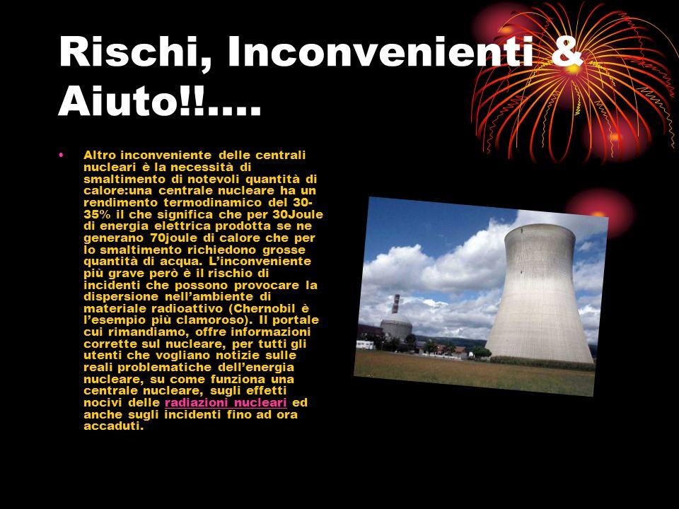 Rischi, Inconvenienti & Aiuto!!.... Altro inconveniente delle centrali nucleari è la necessità di smaltimento di notevoli quantità di calore:una centr