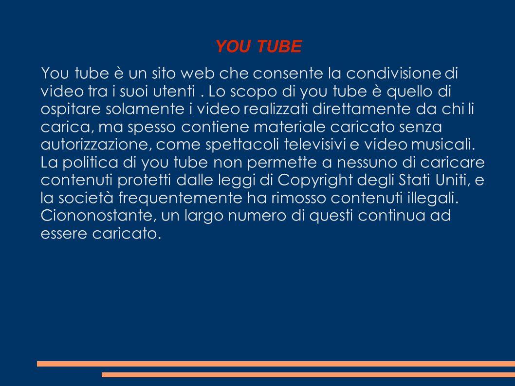 YOU TUBE You tube è un sito web che consente la condivisione di video tra i suoi utenti. Lo scopo di you tube è quello di ospitare solamente i video r