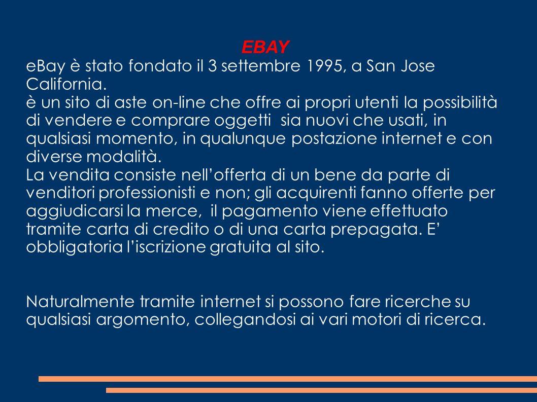 EBAY eBay è stato fondato il 3 settembre 1995, a San Jose California. è un sito di aste on-line che offre ai propri utenti la possibilità di vendere e