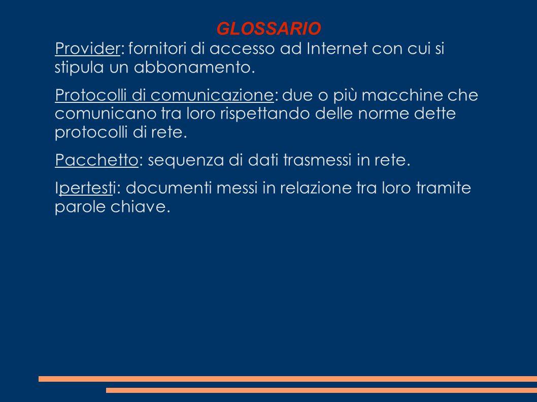 GLOSSARIO Provider: fornitori di accesso ad Internet con cui si stipula un abbonamento. Protocolli di comunicazione: due o più macchine che comunicano