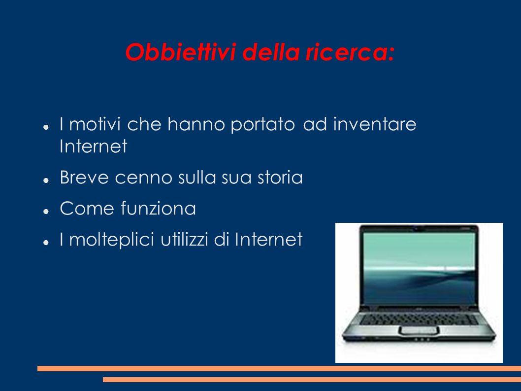 Obbiettivi della ricerca: I motivi che hanno portato ad inventare Internet Breve cenno sulla sua storia Come funziona I molteplici utilizzi di Interne
