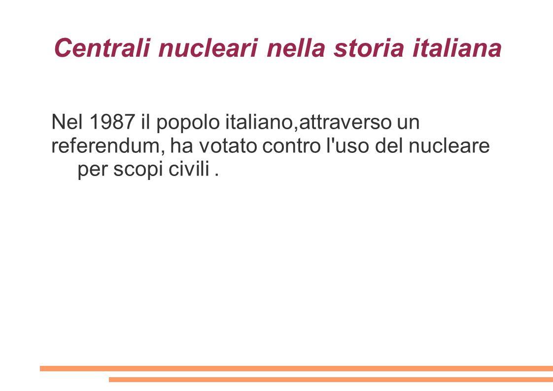 Centrali nucleari nella storia italiana Nel 1987 il popolo italiano,attraverso un referendum, ha votato contro l'uso del nucleare per scopi civili.