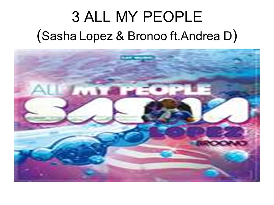 3 ALL MY PEOPLE ( Sasha Lopez & Bronoo ft.Andrea D )
