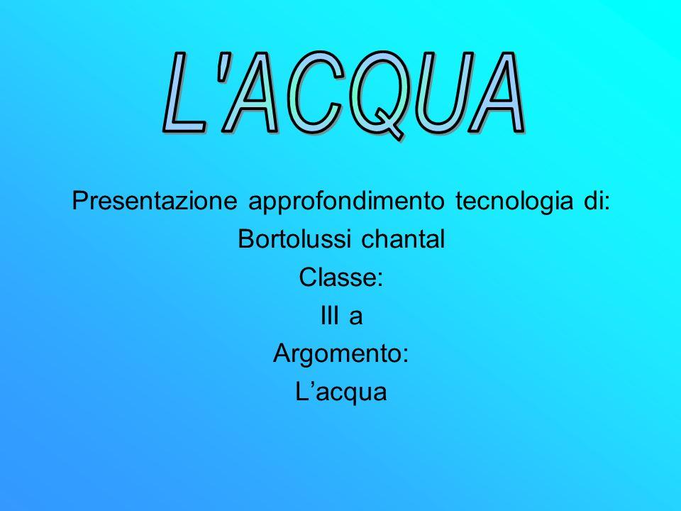 Presentazione approfondimento tecnologia di: Bortolussi chantal Classe: III a Argomento: Lacqua