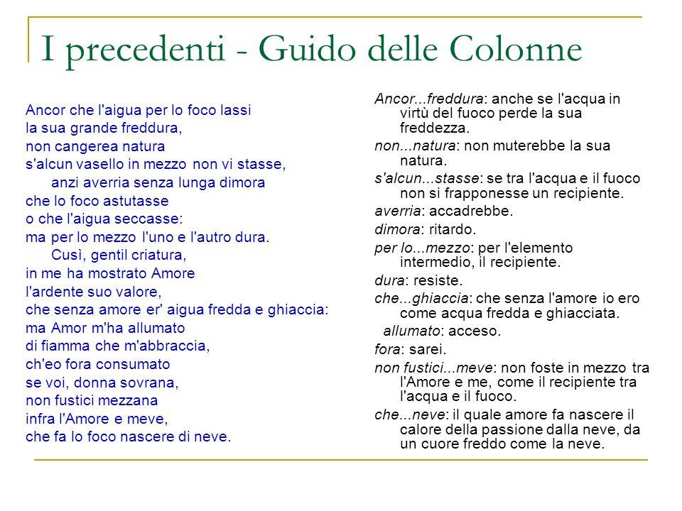 I precedenti - Guido delle Colonne Ancor che l'aigua per lo foco lassi la sua grande freddura, non cangerea natura s'alcun vasello in mezzo non vi sta