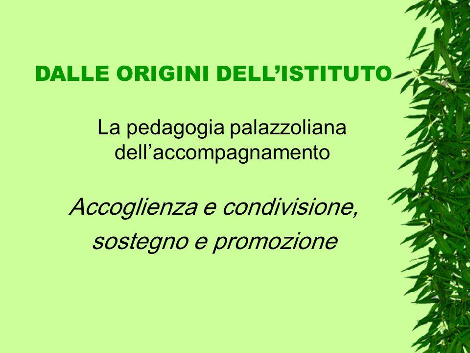 DALLE ORIGINI DELLISTITUTO La pedagogia palazzoliana dellaccompagnamento Accoglienza e condivisione, sostegno e promozione