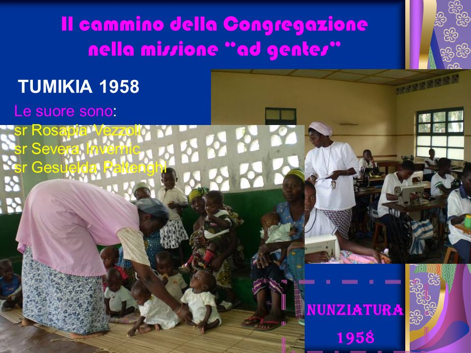 Il cammino della Congregazione nella missione ad gentes TUMIKIA 1958 NUNZIATURA 1958 Le suore sono: sr Rosapia Vezzoli sr Severa Invernic sr Gesuelda