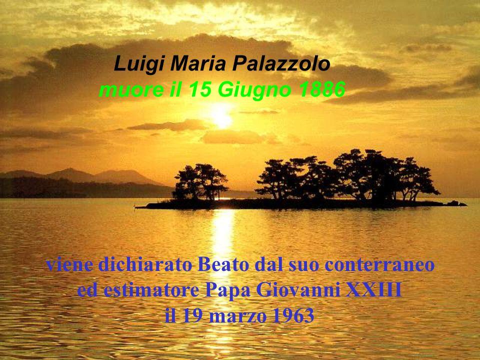 viene dichiarato Beato dal suo conterraneo ed estimatore Papa Giovanni XXIII il 19 marzo 1963 Luigi Maria Palazzolo muore il 15 Giugno 1886