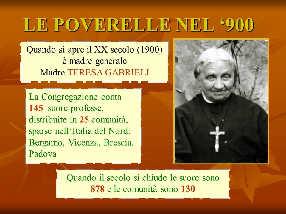 LE POVERELLE NEL 900 Quando si apre il XX secolo (1900) è madre generale Madre TERESA GABRIELI La Congregazione conta 145 suore professe, distribuite