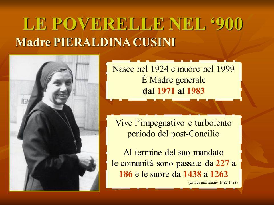 LE POVERELLE NEL 900 Madre PIERALDINA CUSINI Nasce nel 1924 e muore nel 1999 È Madre generale dal 1971 al 1983 Vive limpegnativo e turbolento periodo