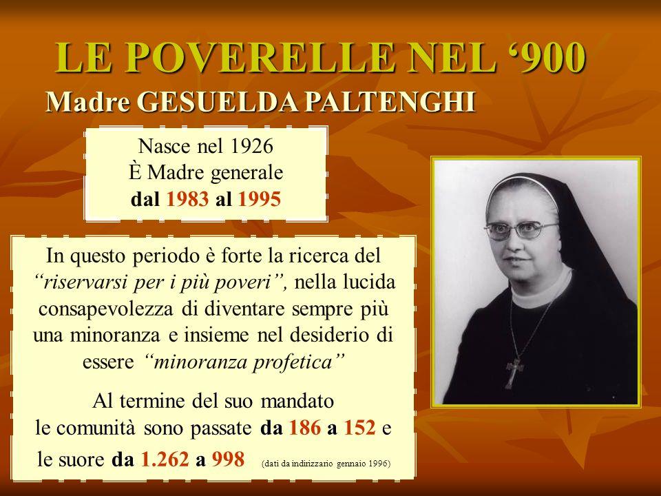 LE POVERELLE NEL 900 Madre GESUELDA PALTENGHI Nasce nel 1926 È Madre generale dal 1983 al 1995 In questo periodo è forte la ricerca del riservarsi per
