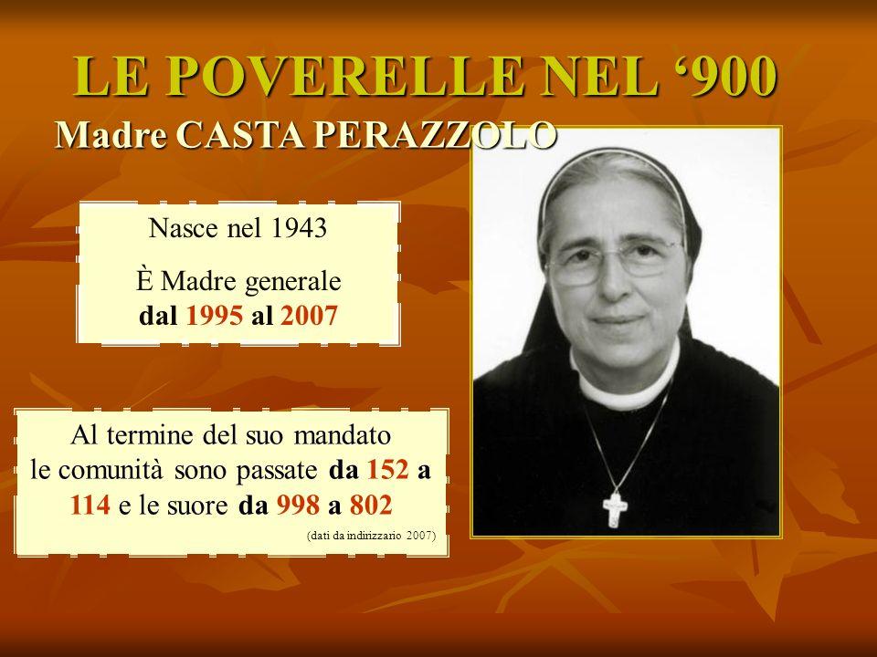 LE POVERELLE NEL 900 Madre CASTA PERAZZOLO Nasce nel 1943 È Madre generale dal 1995 al 2007 Al termine del suo mandato le comunità sono passate da 152