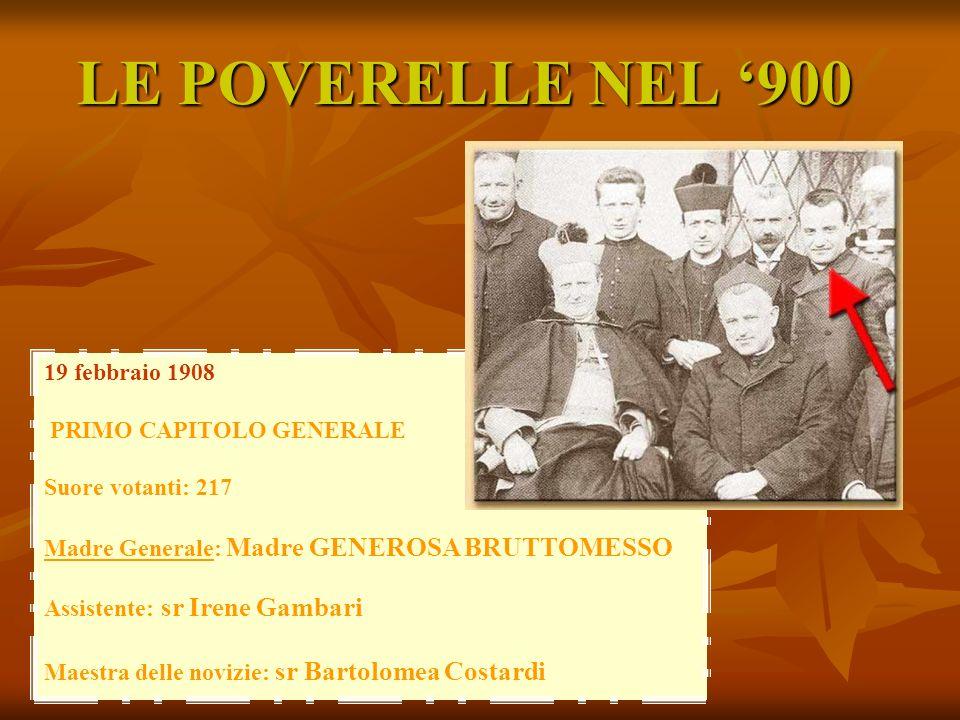 LE POVERELLE NEL 900 19 febbraio 1908 PRIMO CAPITOLO GENERALE Suore votanti: 217 Madre Generale: Madre GENEROSA BRUTTOMESSO Assistente: sr Irene Gamba
