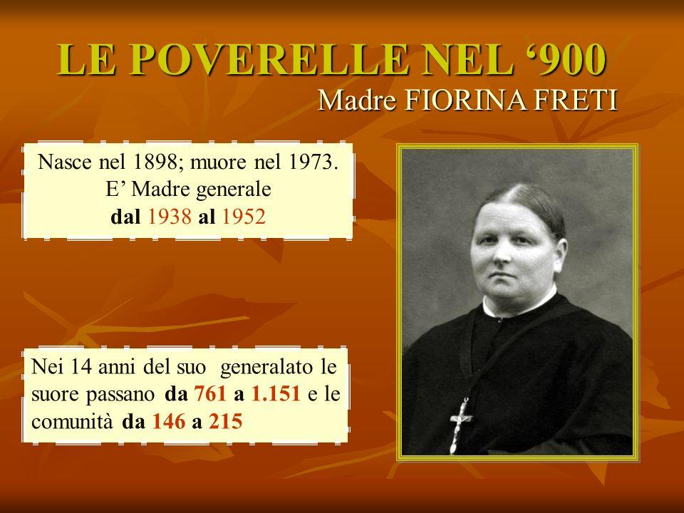 LE POVERELLE NEL 900 Nei 14 anni del suo generalato le suore passano da 761 a 1.151 e le comunità da 146 a 215 Nasce nel 1898; muore nel 1973. E Madre