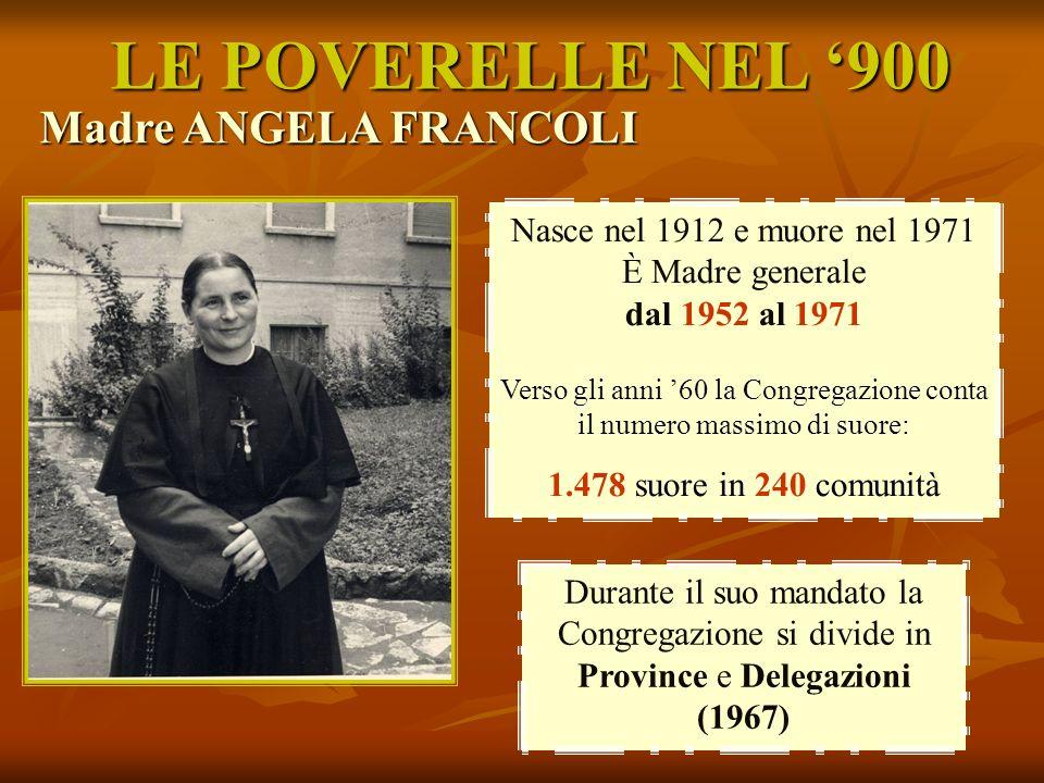 LE POVERELLE NEL 900 Nasce nel 1912 e muore nel 1971 È Madre generale dal 1952 al 1971 Verso gli anni 60 la Congregazione conta il numero massimo di s