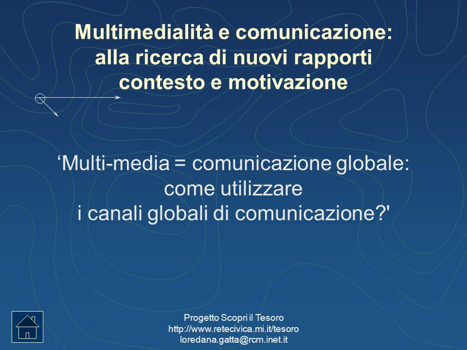 Progetto Scopri il Tesoro http://www.retecivica.mi.it/tesoro loredana.gatta@rcm.inet.it Multimedialità e comunicazione: alla ricerca di nuovi rapporti