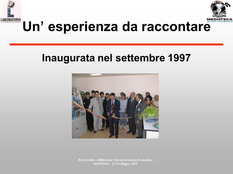 Reti Civiche e Biblioteche: Servizi in rete per il cittadino MANTOVA 23/24 Giugno 1999 Un esperienza da raccontare Inaugurata nel settembre 1997