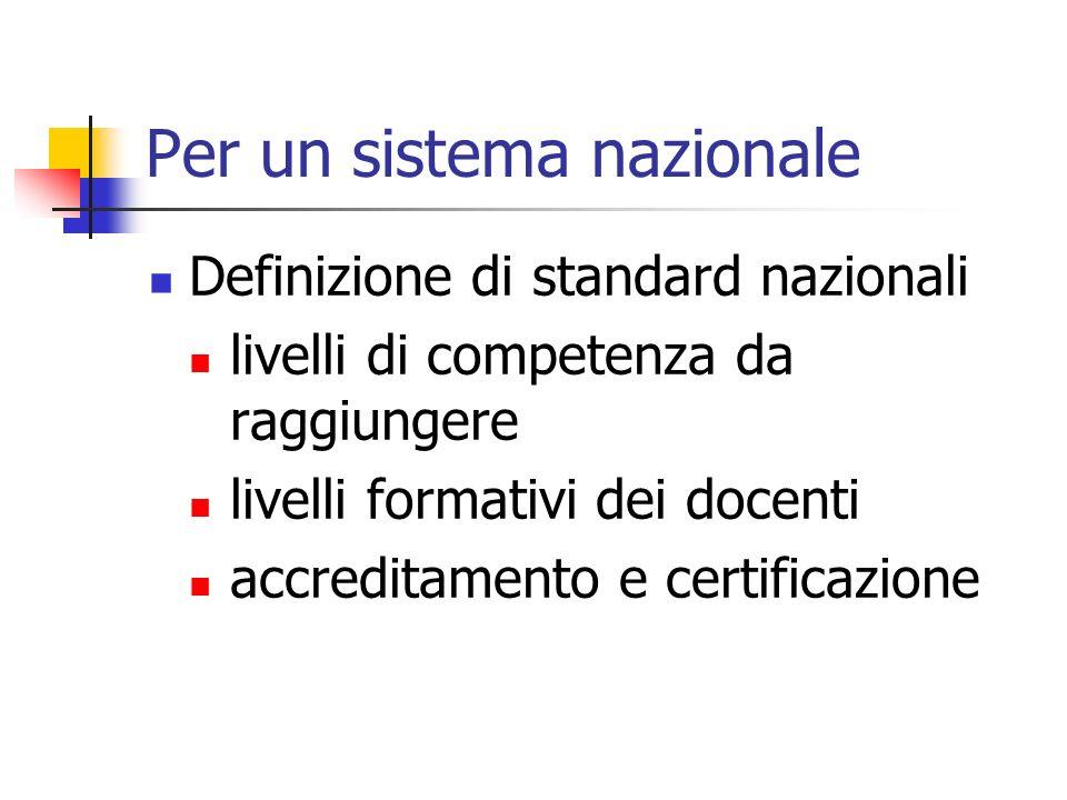 Per un sistema nazionale Definizione di standard nazionali livelli di competenza da raggiungere livelli formativi dei docenti accreditamento e certificazione