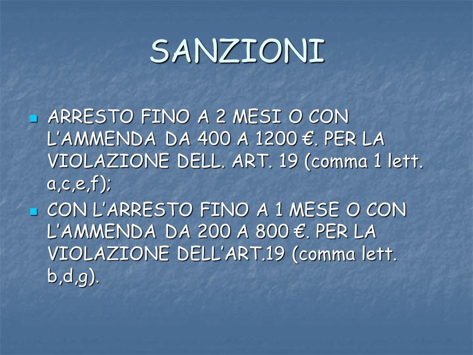 SANZIONI ARRESTO FINO A 2 MESI O CON LAMMENDA DA 400 A 1200. PER LA VIOLAZIONE DELL. ART. 19 (comma 1 lett. a,c,e,f); ARRESTO FINO A 2 MESI O CON LAMM