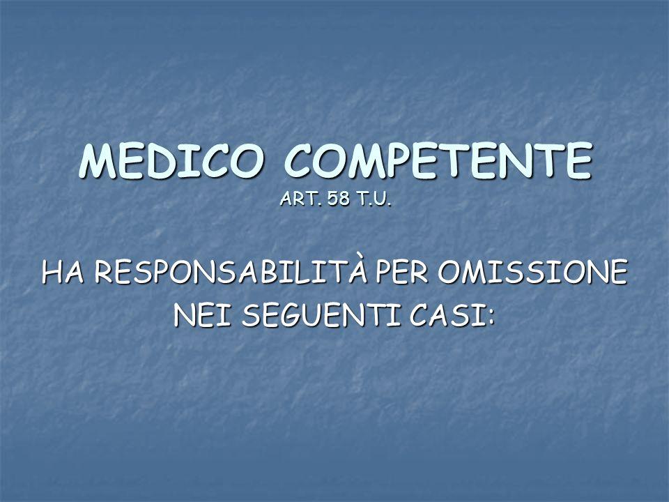 MEDICO COMPETENTE ART. 58 T.U. HA RESPONSABILITÀ PER OMISSIONE NEI SEGUENTI CASI: