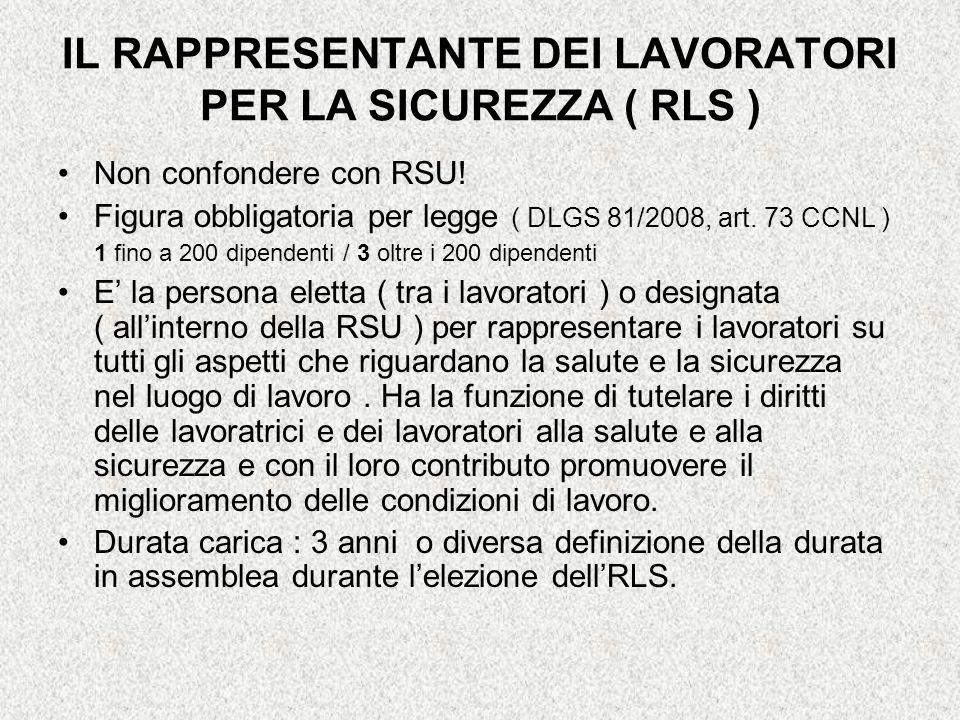 IL RAPPRESENTANTE DEI LAVORATORI PER LA SICUREZZA ( RLS ) Non confondere con RSU! Figura obbligatoria per legge ( DLGS 81/2008, art. 73 CCNL ) 1 fino