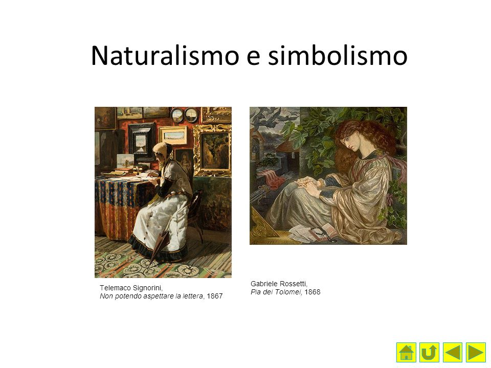 Naturalismo e simbolismo Telemaco Signorini, Non potendo aspettare la lettera, 1867 Gabriele Rossetti, Pia dei Tolomei, 1868