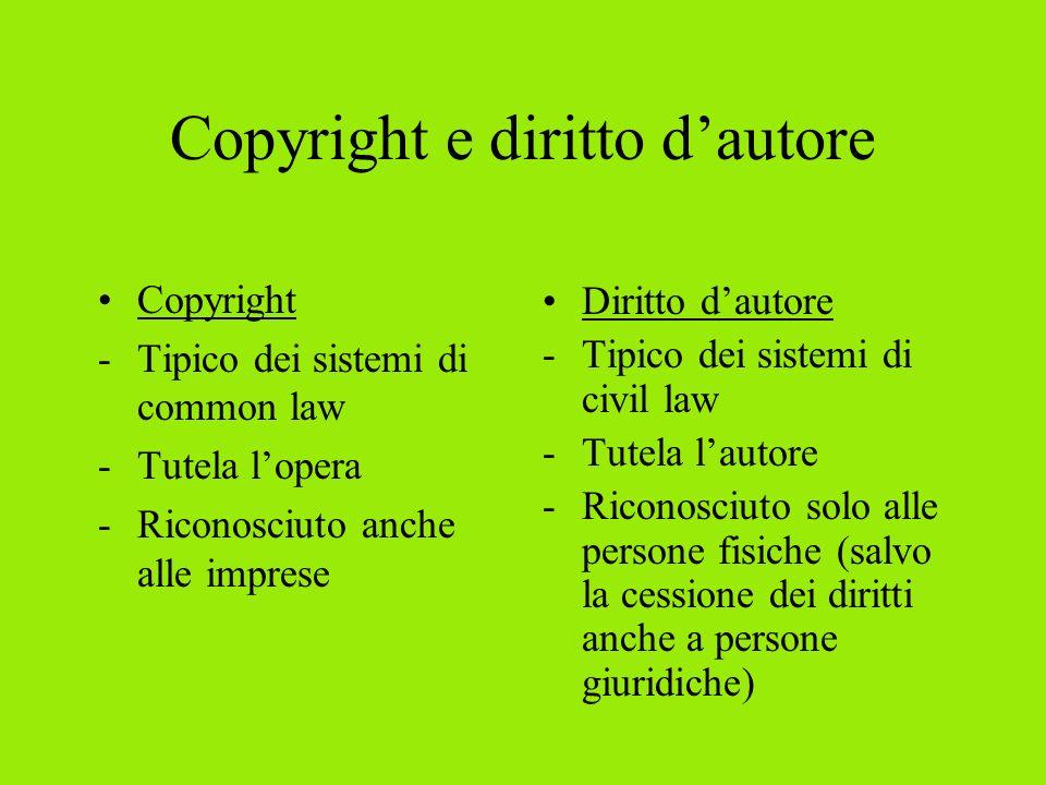 Copyright e diritto dautore Copyright -Tipico dei sistemi di common law -Tutela lopera -Riconosciuto anche alle imprese Diritto dautore -Tipico dei sistemi di civil law -Tutela lautore -Riconosciuto solo alle persone fisiche (salvo la cessione dei diritti anche a persone giuridiche)