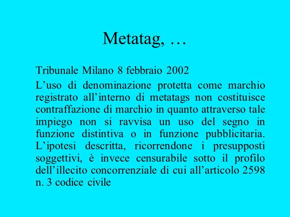 Metatag, … Tribunale Milano 8 febbraio 2002 Luso di denominazione protetta come marchio registrato allinterno di metatags non costituisce contraffazione di marchio in quanto attraverso tale impiego non si ravvisa un uso del segno in funzione distintiva o in funzione pubblicitaria.