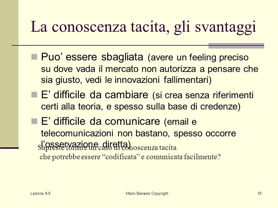 Lezione 8-9 Mario Benassi Copyright19 La conoscenza tacita, gli svantaggi Puo essere sbagliata (avere un feeling preciso su dove vada il mercato non a