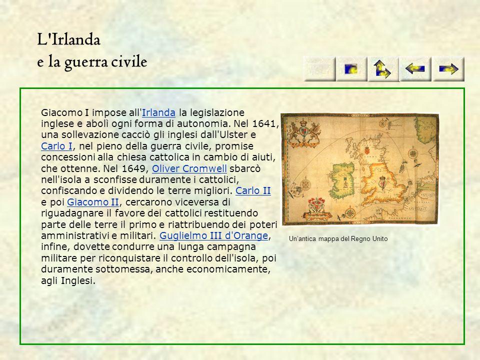 L'Irlanda e la guerra civile Giacomo I impose all'Irlanda la legislazione inglese e abolì ogni forma di autonomia. Nel 1641, una sollevazione cacciò g
