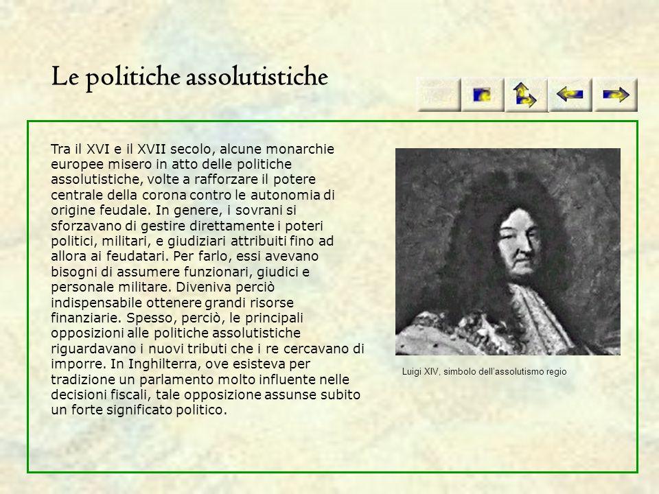 Le politiche assolutistiche Tra il XVI e il XVII secolo, alcune monarchie europee misero in atto delle politiche assolutistiche, volte a rafforzare il